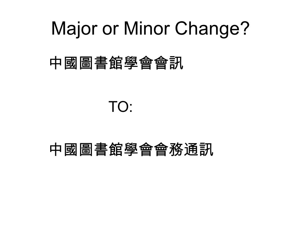 Major or Minor Change? 中國圖書館學會會訊 TO: 中國圖書館學會會務通訊