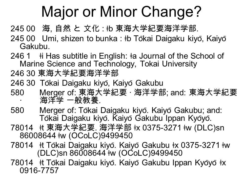 Major or Minor Change? 245 00 海, 自然 と 文化 : ǂ b 東海大学紀要海洋学部. 245 00 Umi, shizen to bunka : ǂ b To ̄ kai Daigaku kiyo ̄, Kaiyo ̄ Gakubu. 246 1 ǂ i Has su