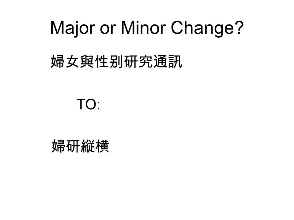 Major or Minor Change? 婦女與性别研究通訊 TO: 婦研縦横