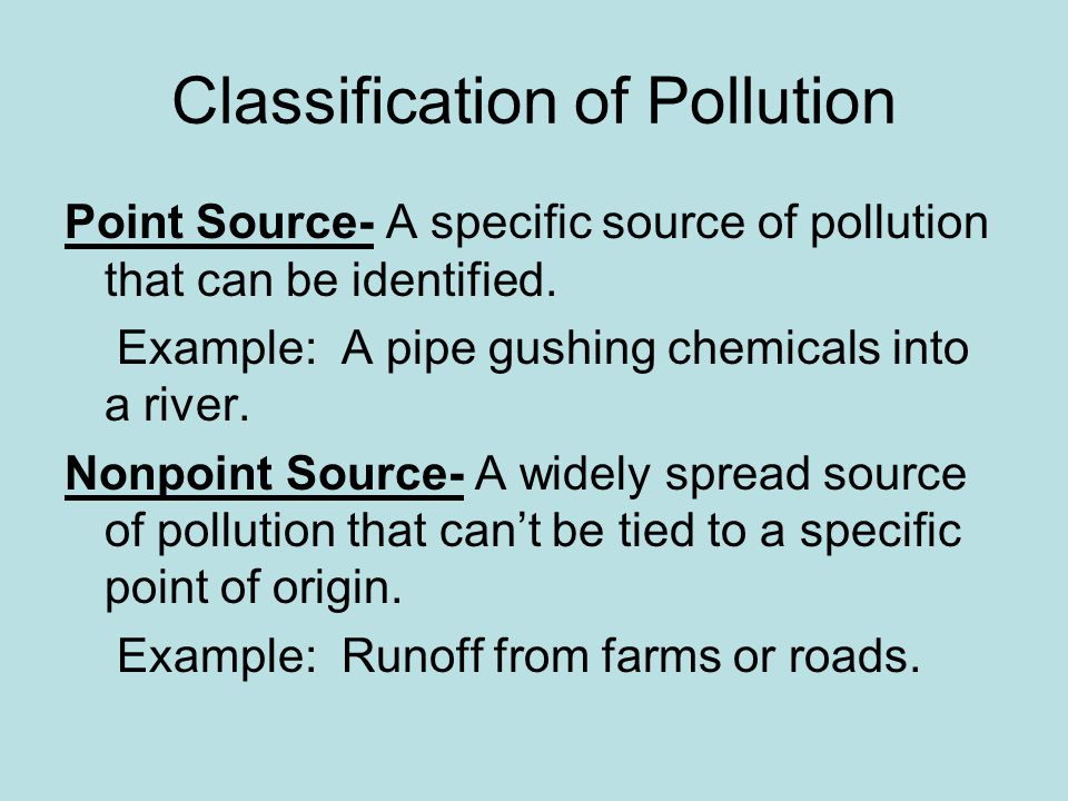 Classification of Pollution Point Source- A specific source of pollution that can be identified. Example: A pipe gushing chemicals into a river. Nonpo