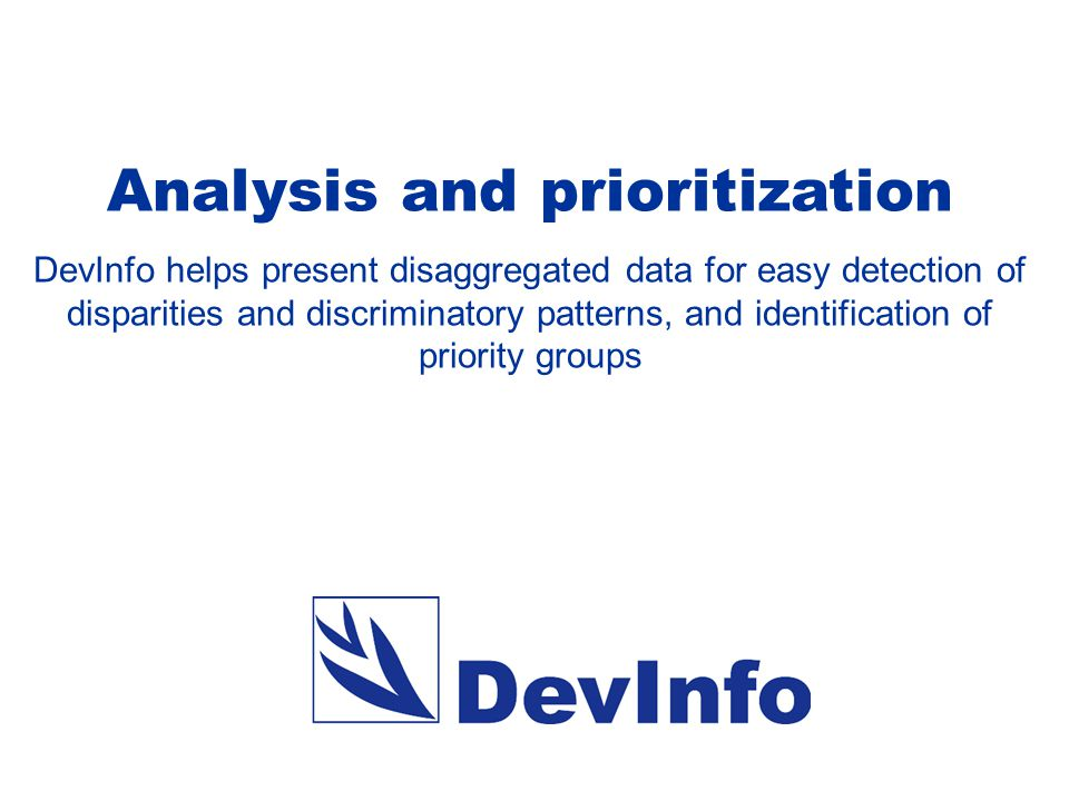 Analysis and prioritization DevInfo helps present disaggregated data for easy detection of disparities and discriminatory patterns, and identification of priority groups