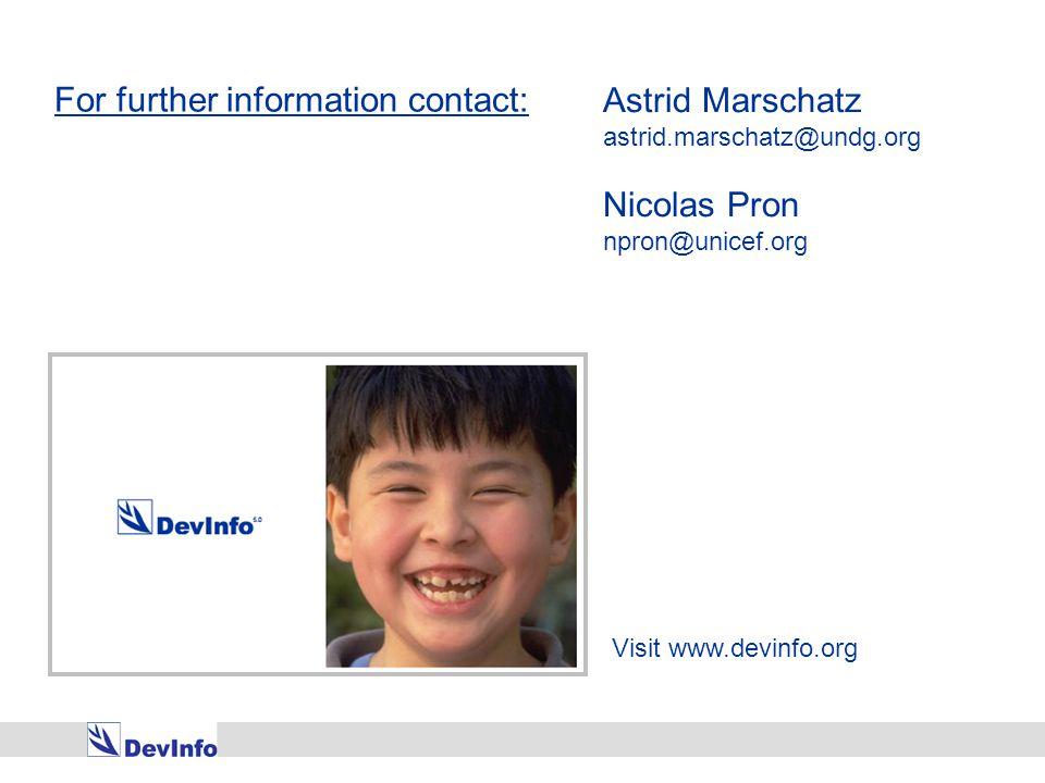 Visit www.devinfo.org For further information contact: Astrid Marschatz astrid.marschatz@undg.org Nicolas Pron npron@unicef.org