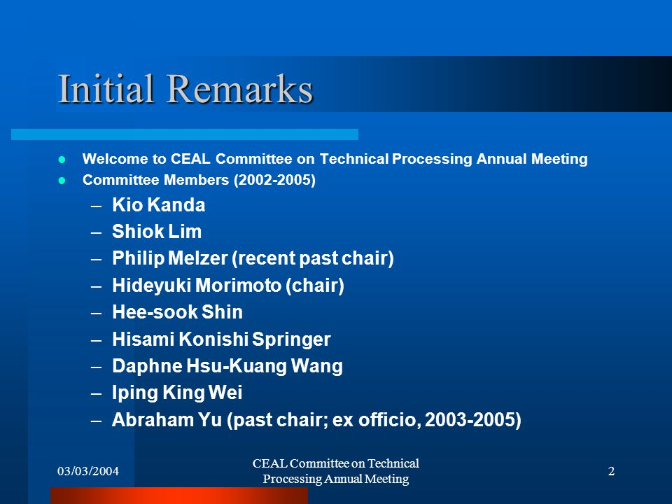 03/03/2004 CEAL Committee on Technical Processing Annual Meeting 2 Initial Remarks Welcome to CEAL Committee on Technical Processing Annual Meeting Committee Members (2002-2005) –Kio Kanda –Shiok Lim –Philip Melzer (recent past chair) –Hideyuki Morimoto (chair) –Hee-sook Shin –Hisami Konishi Springer –Daphne Hsu-Kuang Wang –Iping King Wei –Abraham Yu (past chair; ex officio, 2003-2005)
