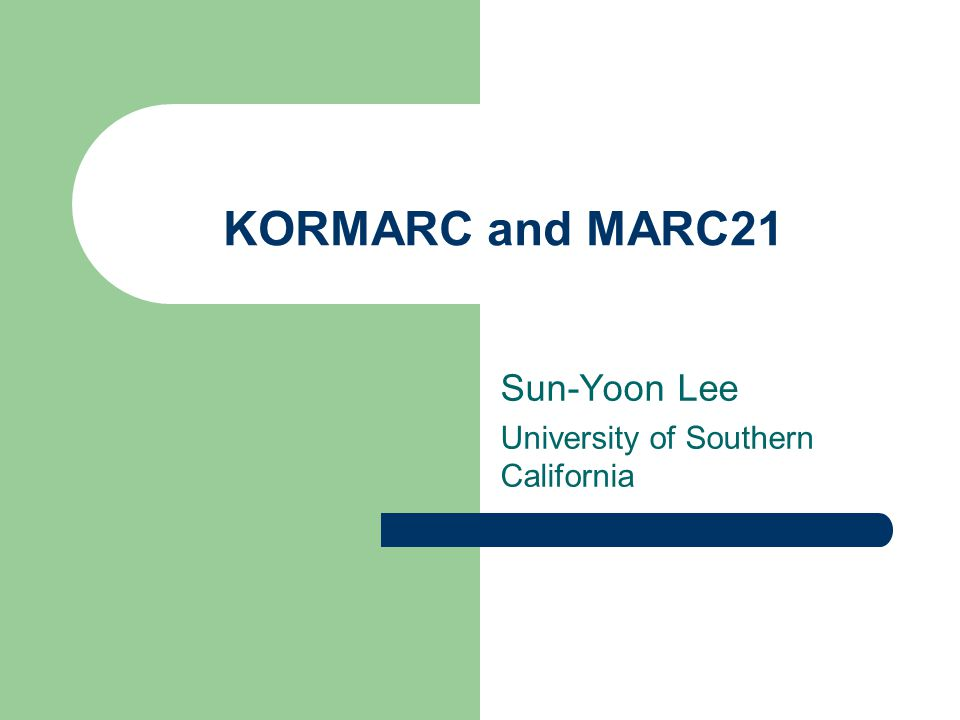 KORMARC and MARC21 Sun-Yoon Lee University of Southern California