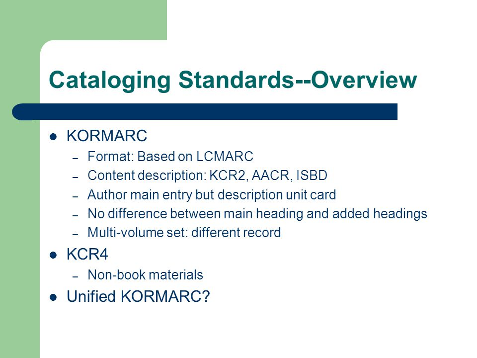 Cataloging Standards--Overview KORMARC – Format: Based on LCMARC – Content description: KCR2, AACR, ISBD – Author main entry but description unit card – No difference between main heading and added headings – Multi-volume set: different record KCR4 – Non-book materials Unified KORMARC