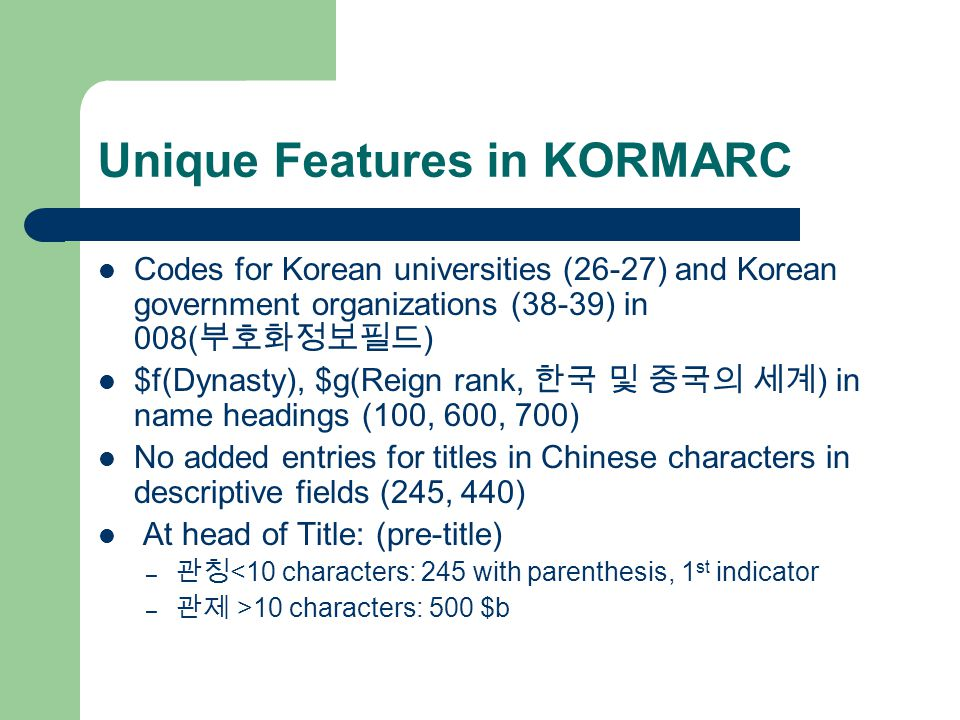 Unique Features in KORMARC Codes for Korean universities (26-27) and Korean government organizations (38-39) in 008( 부호화정보필드 ) $f(Dynasty), $g(Reign rank, 한국 및 중국의 세계 ) in name headings (100, 600, 700) No added entries for titles in Chinese characters in descriptive fields (245, 440) At head of Title: (pre-title) – 관칭 <10 characters: 245 with parenthesis, 1 st indicator – 관제 >10 characters: 500 $b