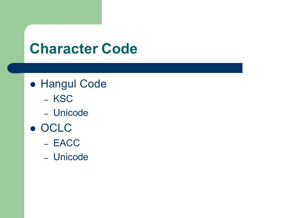 Character Code Hangul Code – KSC – Unicode OCLC – EACC – Unicode