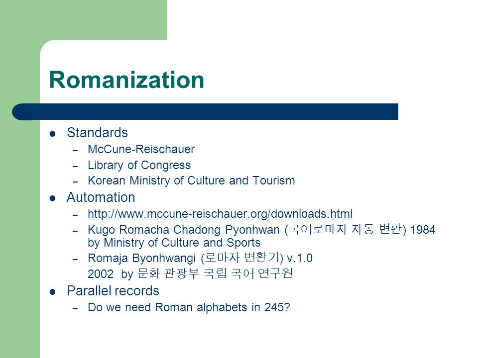 Romanization Standards – McCune-Reischauer – Library of Congress – Korean Ministry of Culture and Tourism Automation – http://www.mccune-reischauer.org/downloads.html http://www.mccune-reischauer.org/downloads.html – Kugo Romacha Chadong Pyonhwan ( 국어로마자 자동 변환 ) 1984 by Ministry of Culture and Sports – Romaja Byonhwangi ( 로마자 변환기 ) v.1.0 2002 by 문화 관광부 국립 국어 연구원 Parallel records – Do we need Roman alphabets in 245