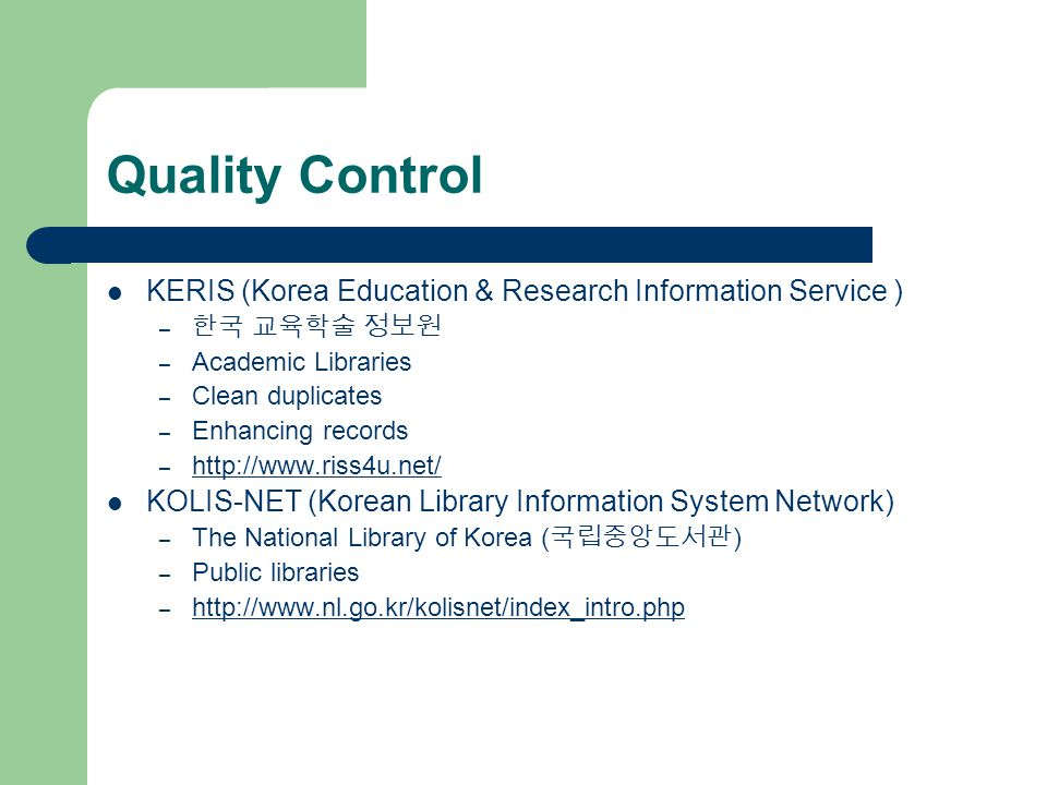 Quality Control KERIS (Korea Education & Research Information Service ) – 한국 교육학술 정보원 – Academic Libraries – Clean duplicates – Enhancing records – http://www.riss4u.net/ http://www.riss4u.net/ KOLIS-NET (Korean Library Information System Network) – The National Library of Korea ( 국립중앙도서관 ) – Public libraries – http://www.nl.go.kr/kolisnet/index_intro.php http://www.nl.go.kr/kolisnet/index_intro.php