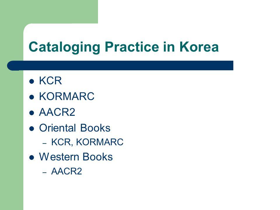 Cataloging Practice in Korea KCR KORMARC AACR2 Oriental Books – KCR, KORMARC Western Books – AACR2
