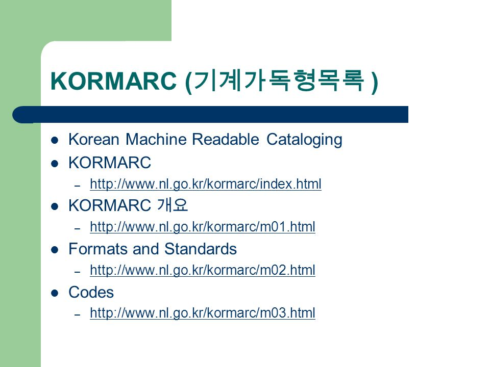 KORMARC ( 기계가독형목록 ) Korean Machine Readable Cataloging KORMARC – http://www.nl.go.kr/kormarc/index.html http://www.nl.go.kr/kormarc/index.html KORMARC 개요 – http://www.nl.go.kr/kormarc/m01.html http://www.nl.go.kr/kormarc/m01.html Formats and Standards – http://www.nl.go.kr/kormarc/m02.html http://www.nl.go.kr/kormarc/m02.html Codes – http://www.nl.go.kr/kormarc/m03.html http://www.nl.go.kr/kormarc/m03.html