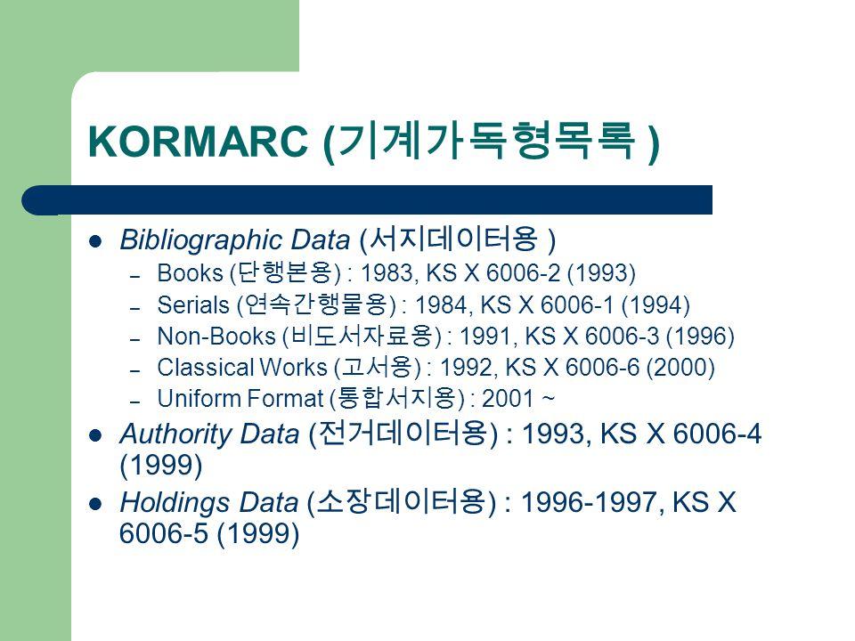 KORMARC ( 기계가독형목록 ) Bibliographic Data ( 서지데이터용 ) – Books ( 단행본용 ) : 1983, KS X 6006-2 (1993) – Serials ( 연속간행물용 ) : 1984, KS X 6006-1 (1994) – Non-Books ( 비도서자료용 ) : 1991, KS X 6006-3 (1996) – Classical Works ( 고서용 ) : 1992, KS X 6006-6 (2000) – Uniform Format ( 통합서지용 ) : 2001 ~ Authority Data ( 전거데이터용 ) : 1993, KS X 6006-4 (1999) Holdings Data ( 소장데이터용 ) : 1996-1997, KS X 6006-5 (1999)