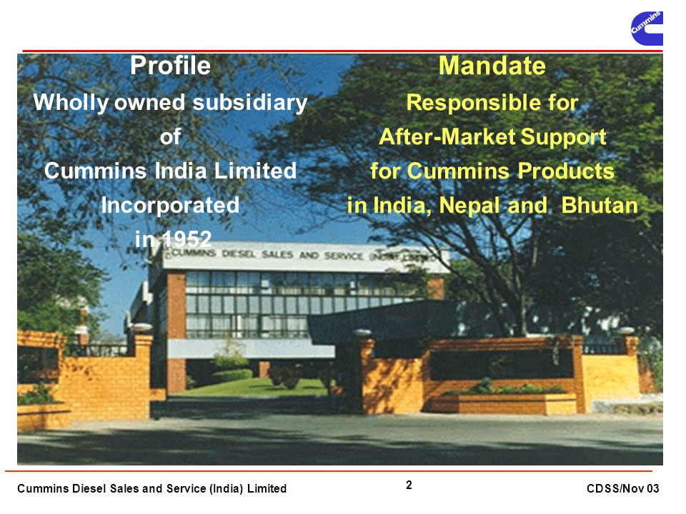 Cummins Diesel Sales and Service (India) Limited CDSS/Nov 03 2 Profile Wholly owned subsidiary of Cummins India Limited Incorporated in 1952 Mandate R