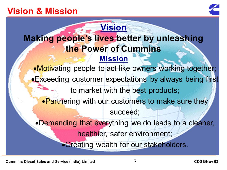 Cummins Diesel Sales and Service (India) Limited CDSS/Nov 03 3 Vision & Mission Vision Making people's lives better by unleashing the Power of Cummins