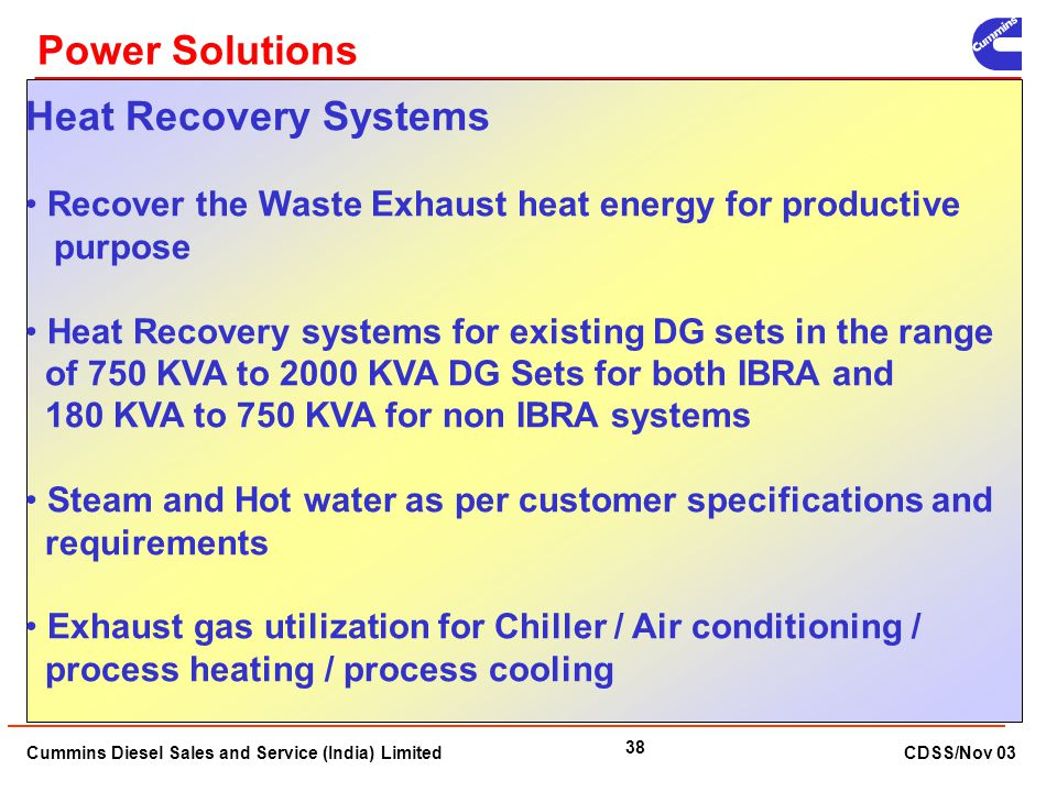 Cummins Diesel Sales and Service (India) Limited CDSS/Nov 03 38 Heat Recovery Systems Recover the Waste Exhaust heat energy for productive purpose Hea