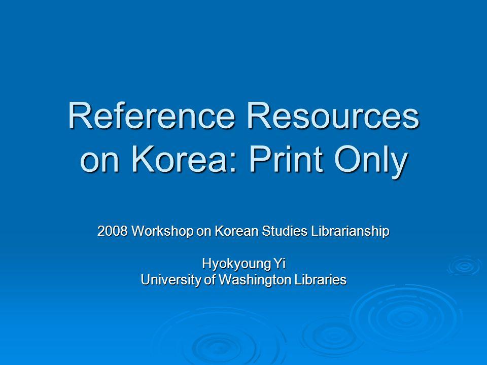 Reference Resources on Korea: Print Only 2008 Workshop on Korean Studies Librarianship Hyokyoung Yi University of Washington Libraries