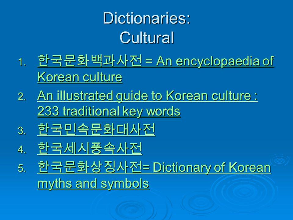 Dictionaries: Cultural 1. 한국문화백과사전 = An encyclopaedia of Korean culture 한국문화백과사전 = An encyclopaedia of Korean culture 한국문화백과사전 = An encyclopaedia of K