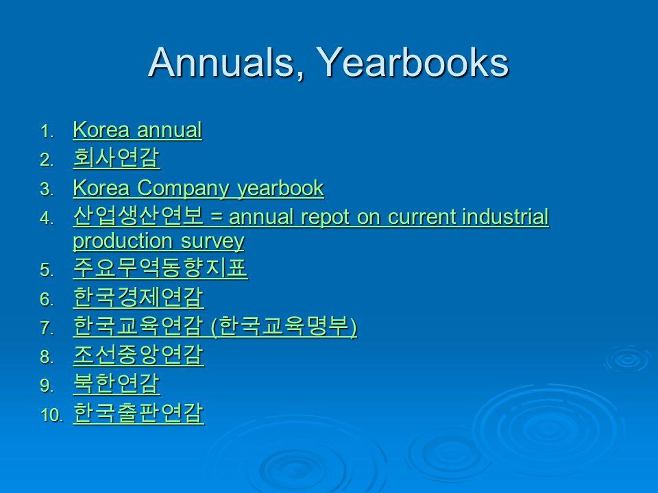 Annuals, Yearbooks 1. Korea annual Korea annual Korea annual 2. 회사연감 회사연감 3. Korea Company yearbook Korea Company yearbook Korea Company yearbook 4. 산