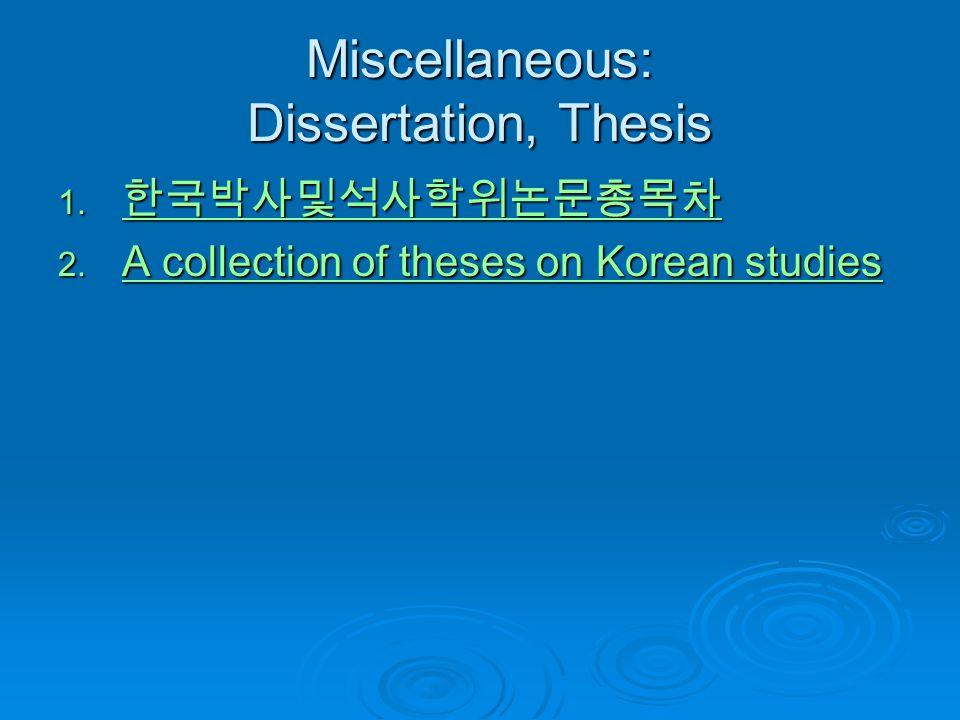 Miscellaneous: Dissertation, Thesis 1. 한국박사및석사학위논문총목차 한국박사및석사학위논문총목차 2. A collection of theses on Korean studies A collection of theses on Korean stud