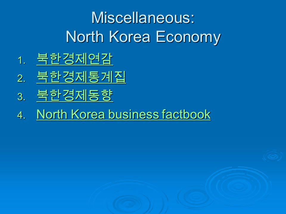 Miscellaneous: North Korea Economy 1. 북한경제연감 북한경제연감 2. 북한경제통계집 북한경제통계집 3. 북한경제동향 북한경제동향 4. North Korea business factbook North Korea business factbook