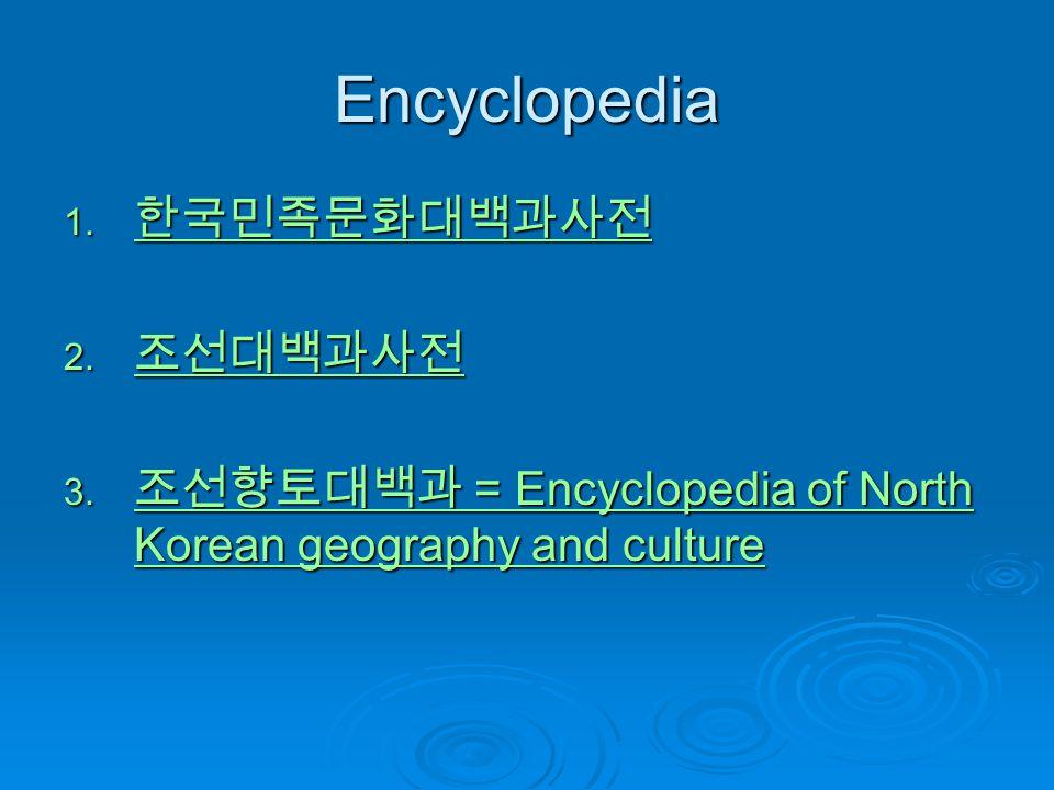 Encyclopedia 1. 한국민족문화대백과사전 한국민족문화대백과사전 2. 조선대백과사전 조선대백과사전 3. 조선향토대백과 = Encyclopedia of North Korean geography and culture 조선향토대백과 = Encyclopedia of N