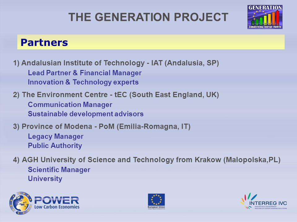 THE GENERATION PROJECT Partners 1) Andalusian Institute of Technology - IAT (Andalusia, SP) Lead Partner & Financial Manager Innovation & Technology experts 2) The Environment Centre - tEC (South East England, UK) Communication Manager Sustainable development advisors 3) Province of Modena - PoM (Emilia-Romagna, IT) Legacy Manager Public Authority 4) AGH University of Science and Technology from Krakow (Malopolska,PL) Scientific Manager University