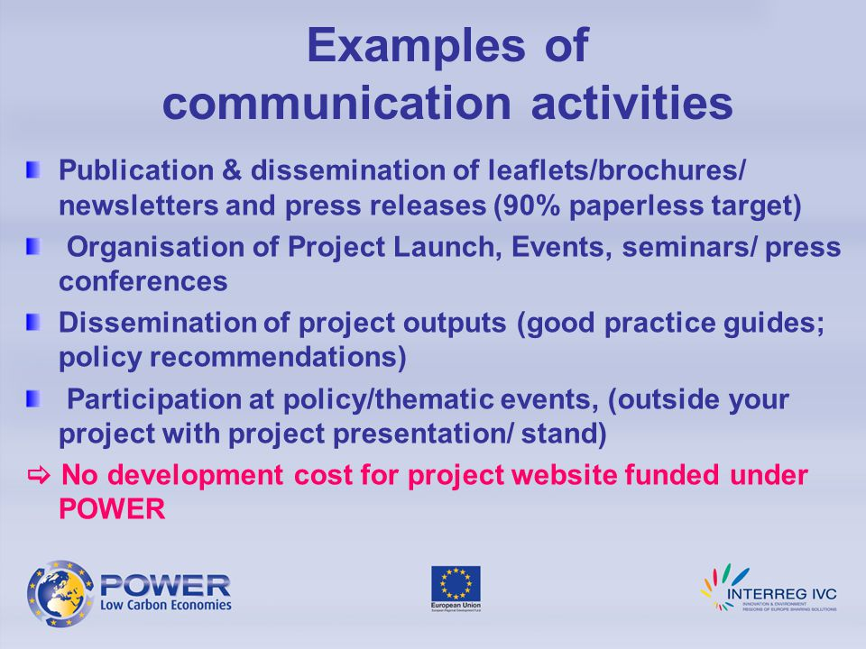 Examples of communication activities Publication & dissemination of leaflets/brochures/ newsletters and press releases (90% paperless target) Organisation of Project Launch, Events, seminars/ press conferences Dissemination of project outputs (good practice guides; policy recommendations) Participation at policy/thematic events, (outside your project with project presentation/ stand)  No development cost for project website funded under POWER