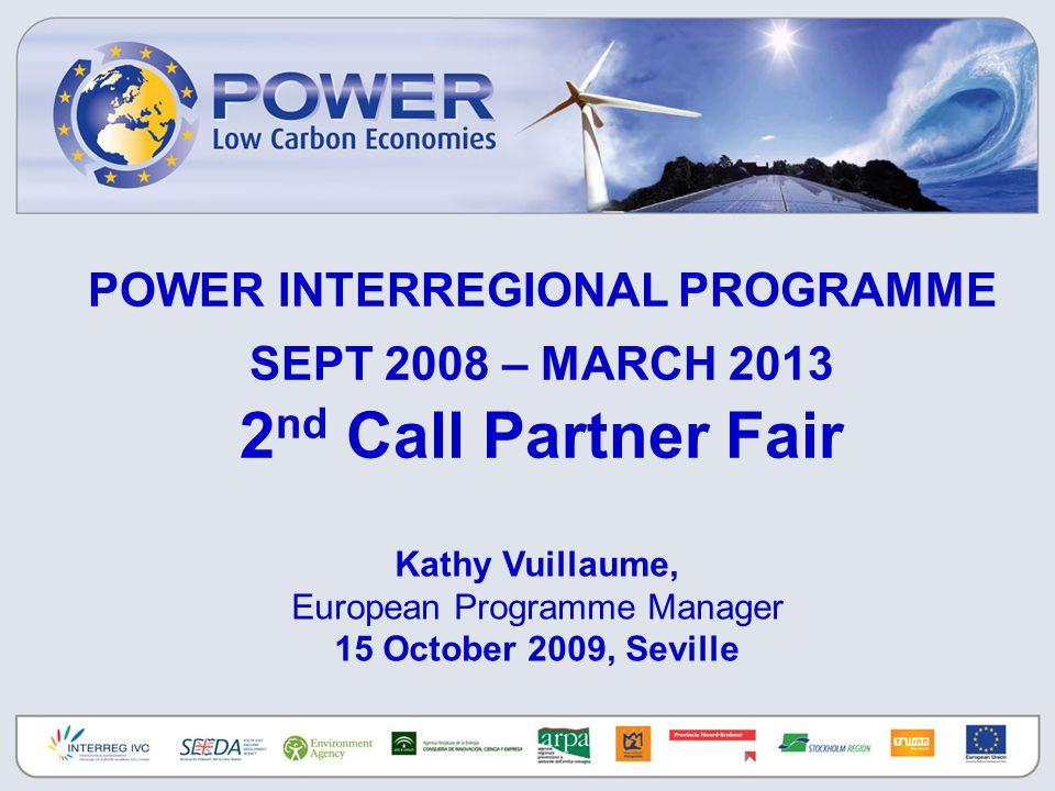 POWER INTERREGIONAL PROGRAMME SEPT 2008 – MARCH 2013 2 nd Call Partner Fair Kathy Vuillaume, European Programme Manager 15 October 2009, Seville