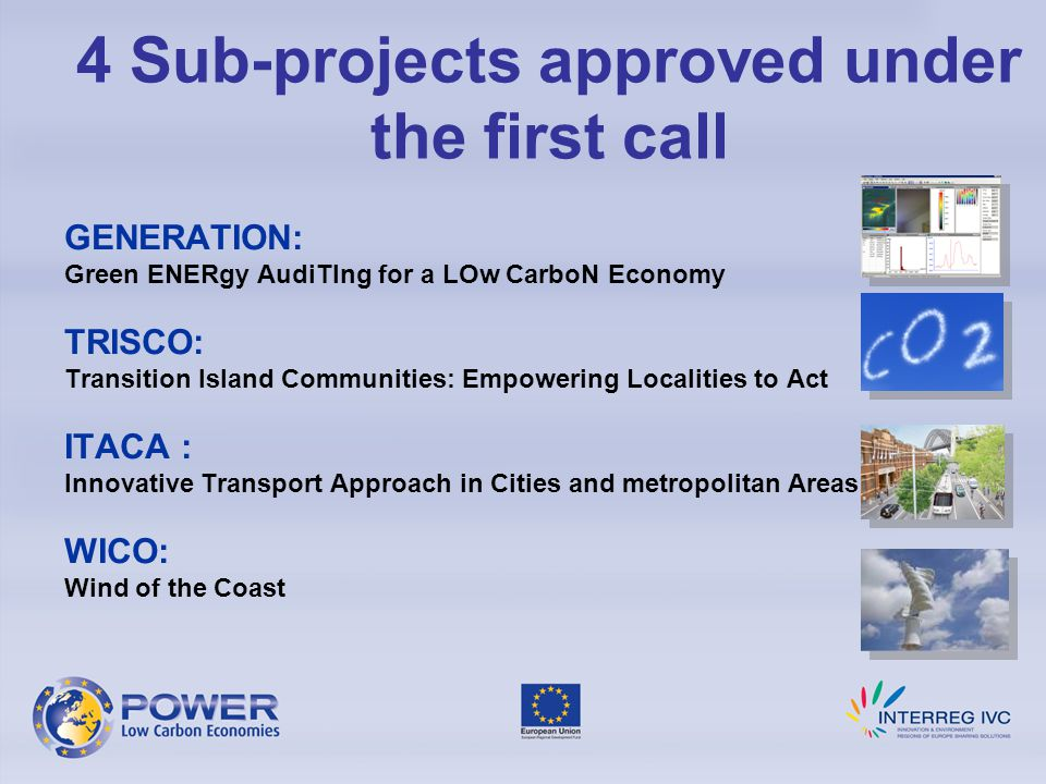 4 Sub-projects approved under the first call GENERATION: Green ENERgy AudiTIng for a LOw CarboN Economy TRISCO: Transition Island Communities: Empowering Localities to Act ITACA : Innovative Transport Approach in Cities and metropolitan Areas WICO: Wind of the Coast