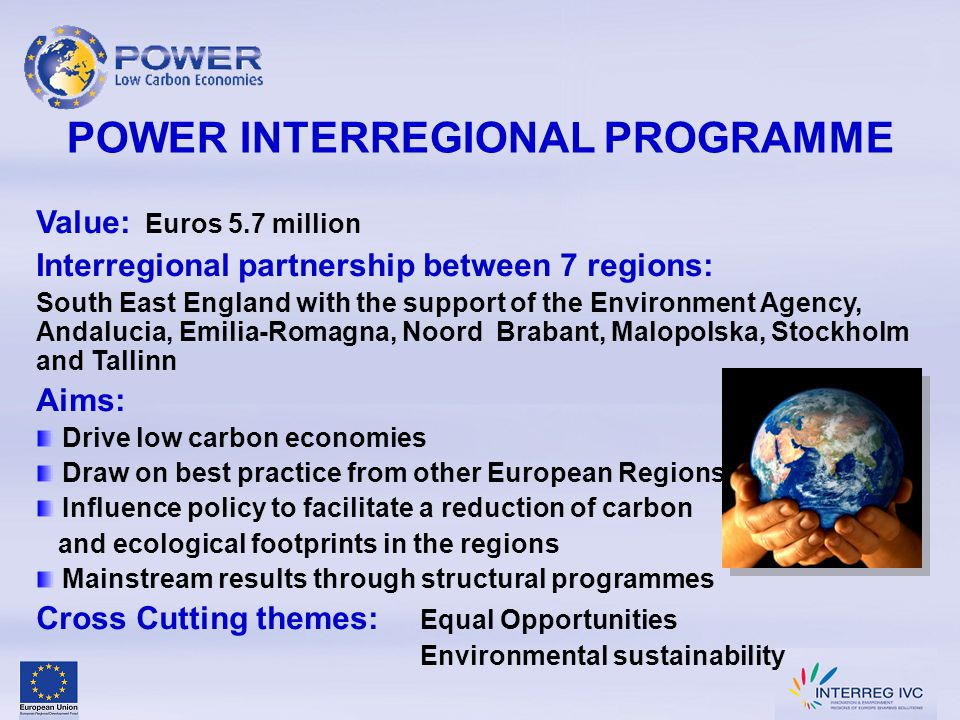 POWER INTERREGIONAL PROGRAMME Value: Euros 5.7 million Interregional partnership between 7 regions: South East England with the support of the Environment Agency, Andalucia, Emilia-Romagna, Noord Brabant, Malopolska, Stockholm and Tallinn Aims: Drive low carbon economies Draw on best practice from other European Regions Influence policy to facilitate a reduction of carbon and ecological footprints in the regions Mainstream results through structural programmes Cross Cutting themes: Equal Opportunities Environmental sustainability