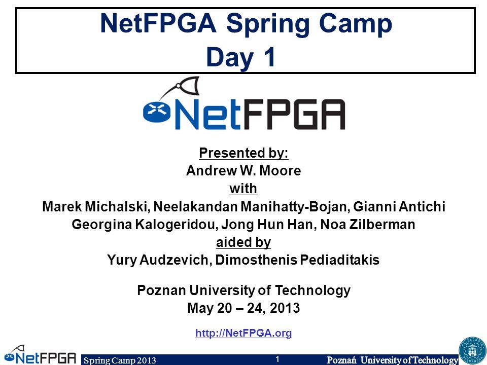 Spring Camp 2013 1 NetFPGA Spring Camp Day 1 Presented by: Andrew W. Moore with Marek Michalski, Neelakandan Manihatty-Bojan, Gianni Antichi Georgina