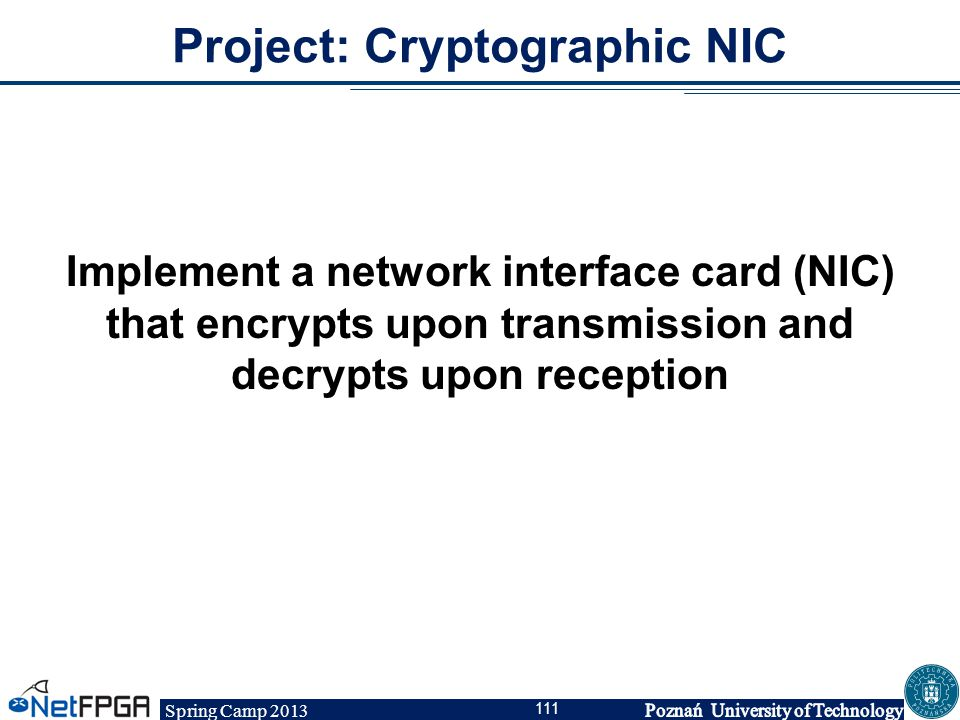 Spring Camp 2013 111 Project: Cryptographic NIC Implement a network interface card (NIC) that encrypts upon transmission and decrypts upon reception