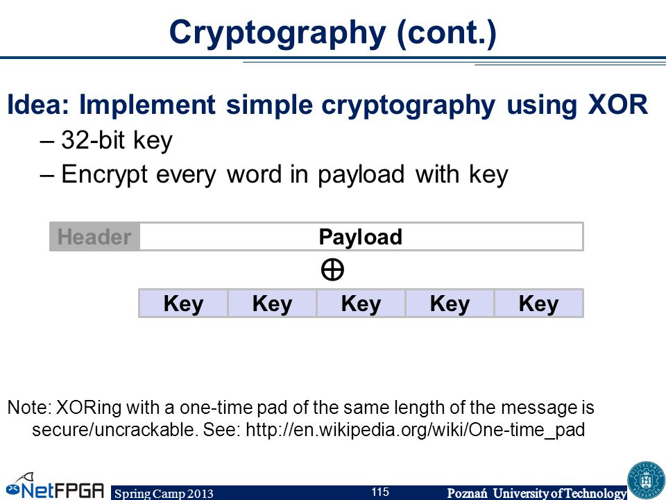 Spring Camp 2013 115 Cryptography (cont.) Idea: Implement simple cryptography using XOR –32-bit key –Encrypt every word in payload with key Note: XORi