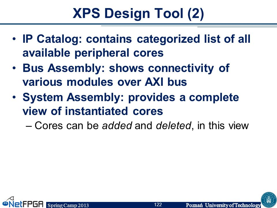 Spring Camp 2013 122 XPS Design Tool (2) IP Catalog: contains categorized list of all available peripheral cores Bus Assembly: shows connectivity of v
