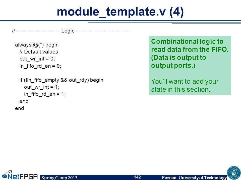 Spring Camp 2013 142 module_template.v (4) //------------------------- Logic------------------------------- always @(*) begin // Default values out_wr