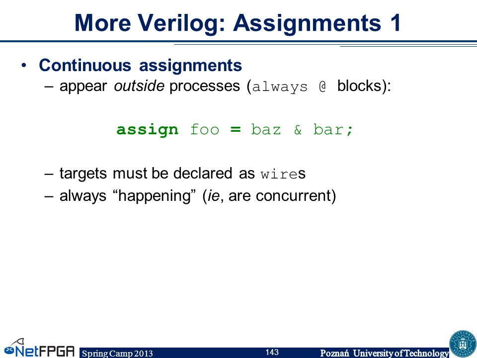 Spring Camp 2013 143 More Verilog: Assignments 1 Continuous assignments –appear outside processes ( always @ blocks): assign foo = baz & bar; –targets