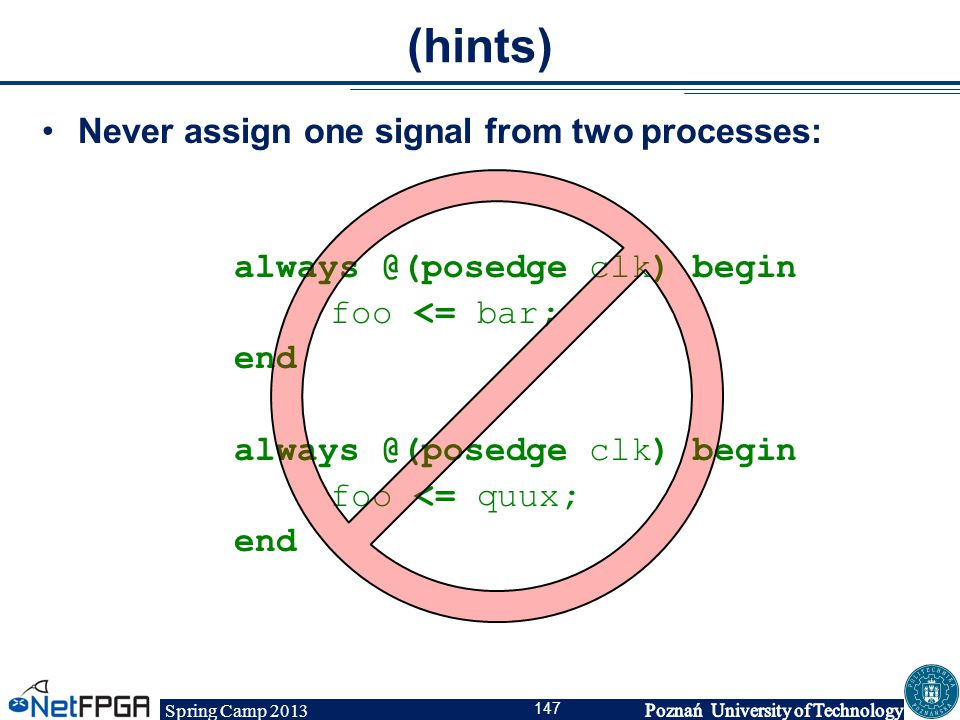 Spring Camp 2013 147 (hints) Never assign one signal from two processes: always @(posedge clk) begin foo <= bar; end always @(posedge clk) begin foo <