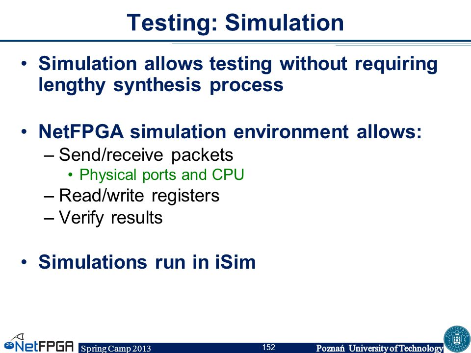 Spring Camp 2013 152 Testing: Simulation Simulation allows testing without requiring lengthy synthesis process NetFPGA simulation environment allows: