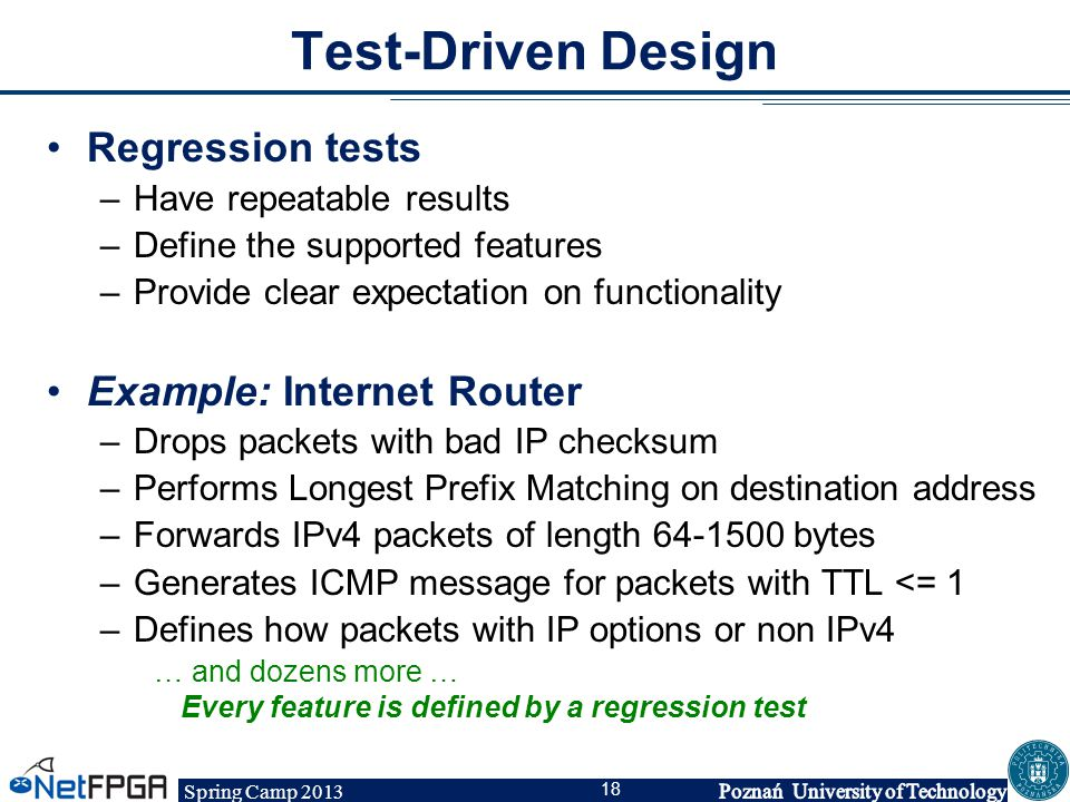 Spring Camp 2013 18 Test-Driven Design Regression tests –Have repeatable results –Define the supported features –Provide clear expectation on function