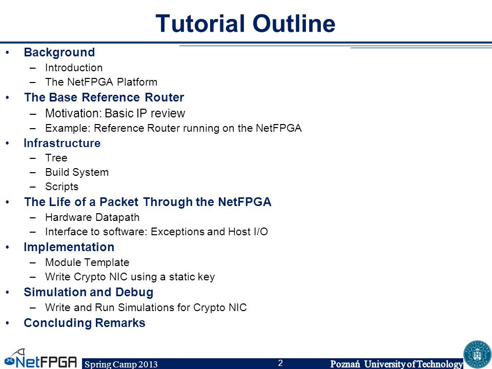 Spring Camp 2013 2 Tutorial Outline Background –Introduction –The NetFPGA Platform The Base Reference Router –Motivation: Basic IP review –Example: Re