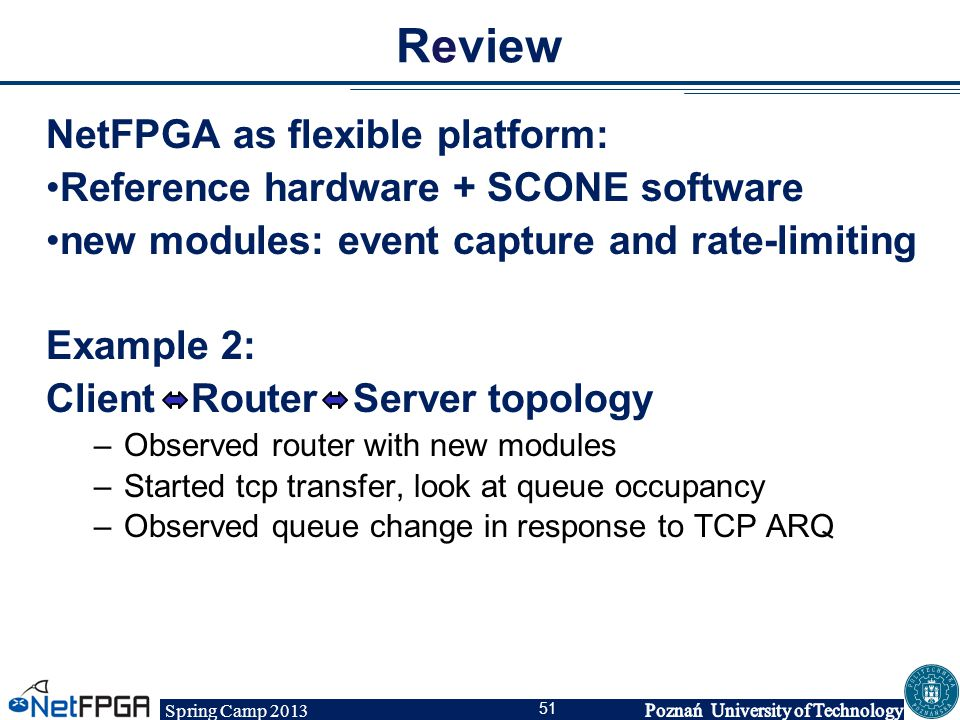 Spring Camp 2013 51 Review NetFPGA as flexible platform: Reference hardware + SCONE software new modules: event capture and rate-limiting Example 2: C