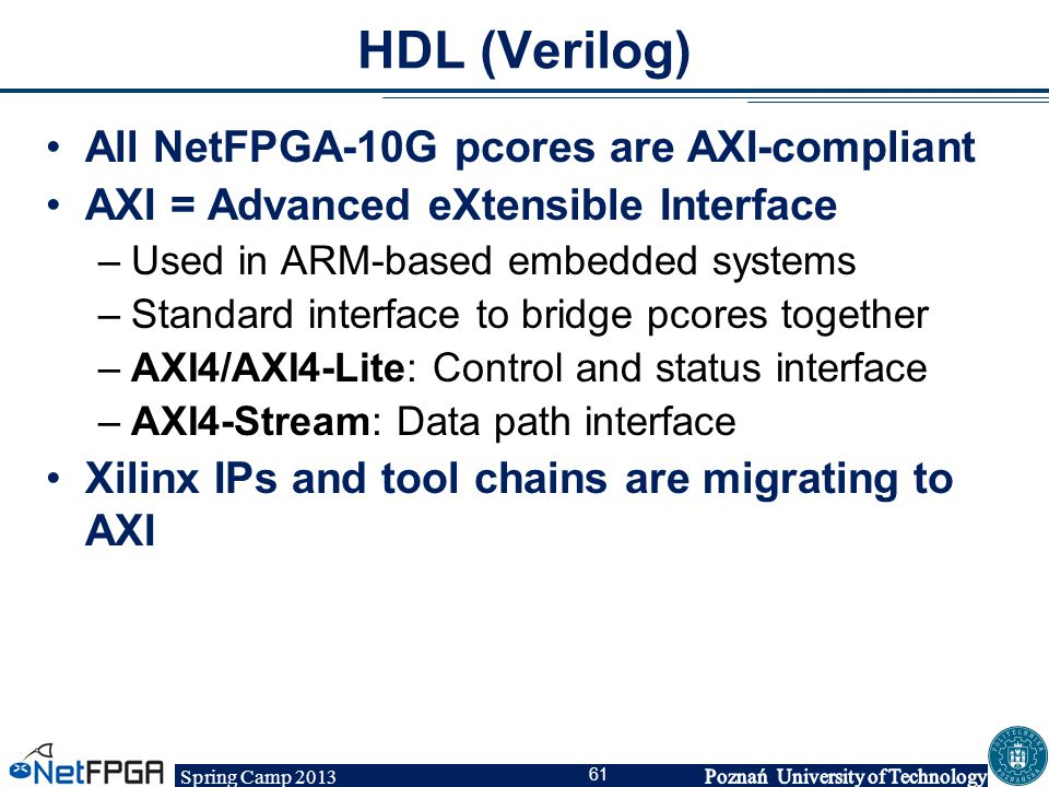 Spring Camp 2013 61 HDL (Verilog) All NetFPGA-10G pcores are AXI-compliant AXI = Advanced eXtensible Interface –Used in ARM-based embedded systems –St