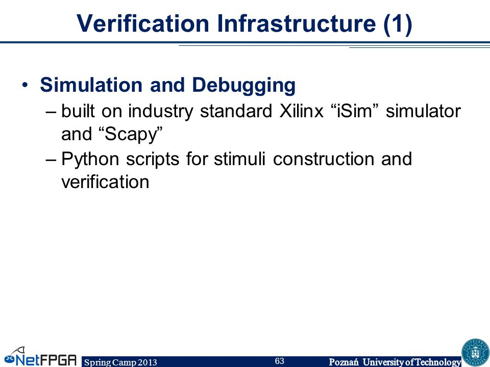 """Spring Camp 2013 63 Verification Infrastructure (1) Simulation and Debugging –built on industry standard Xilinx """"iSim"""" simulator and """"Scapy"""" –Python s"""