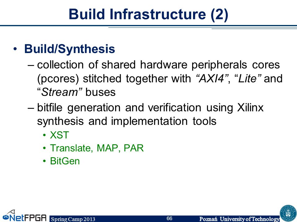 """Spring Camp 2013 66 Build Infrastructure (2) Build/Synthesis –collection of shared hardware peripherals cores (pcores) stitched together with """"AXI4"""","""