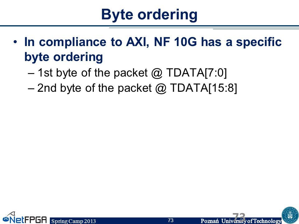 Spring Camp 2013 73 Byte ordering In compliance to AXI, NF 10G has a specific byte ordering –1st byte of the packet @ TDATA[7:0] –2nd byte of the pack
