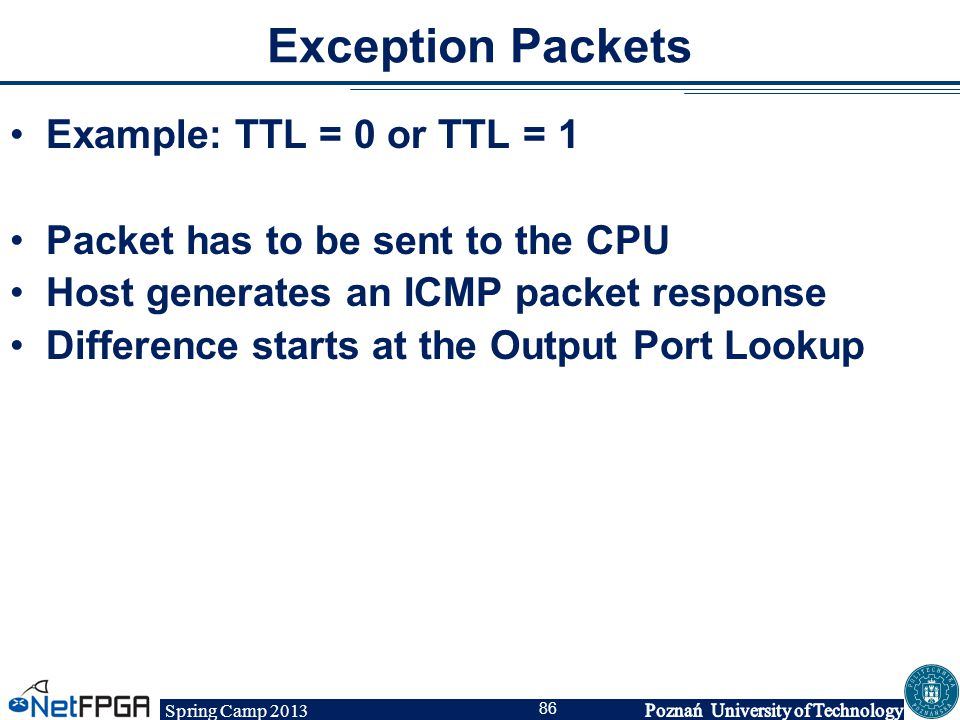 Spring Camp 2013 86 Exception Packets Example: TTL = 0 or TTL = 1 Packet has to be sent to the CPU Host generates an ICMP packet response Difference s