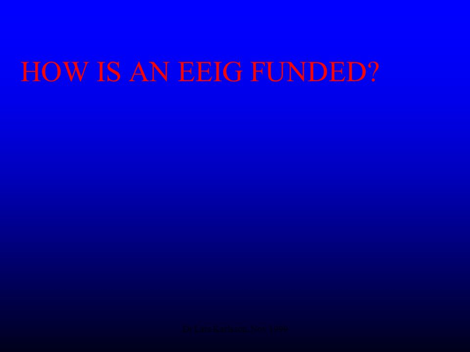 Dr Lars Karlsson, Nov 1999 HOW IS AN EEIG FUNDED