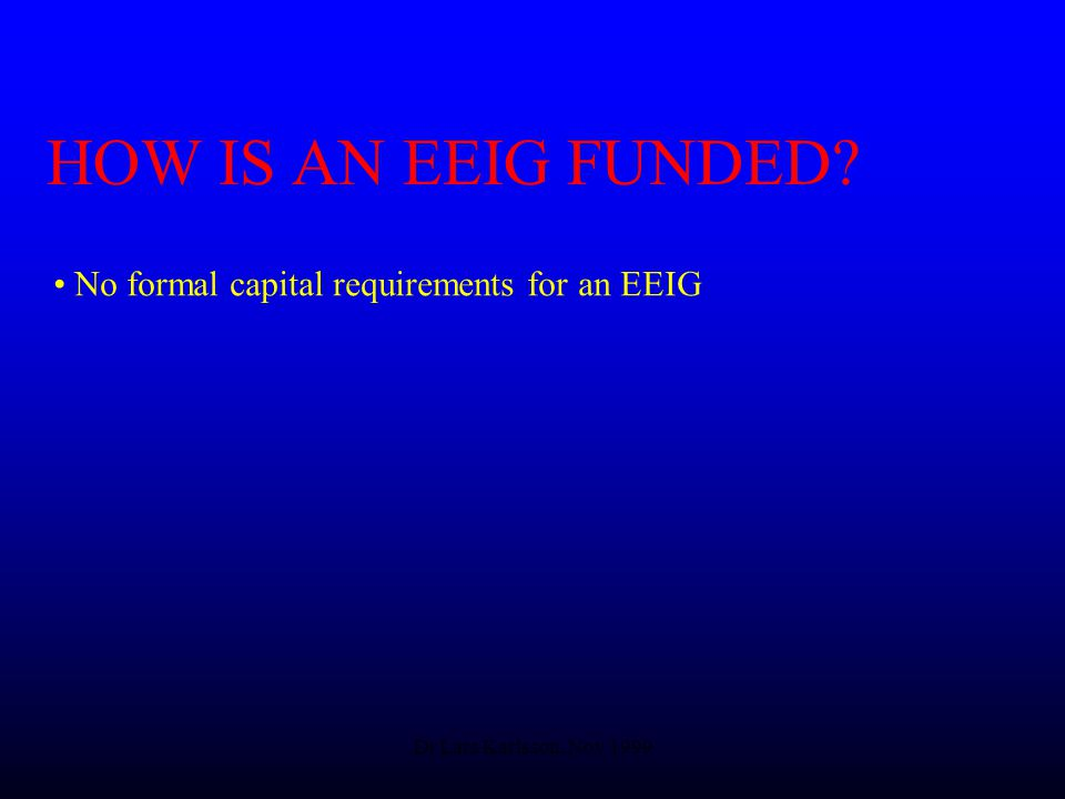 Dr Lars Karlsson, Nov 1999 HOW IS AN EEIG FUNDED No formal capital requirements for an EEIG