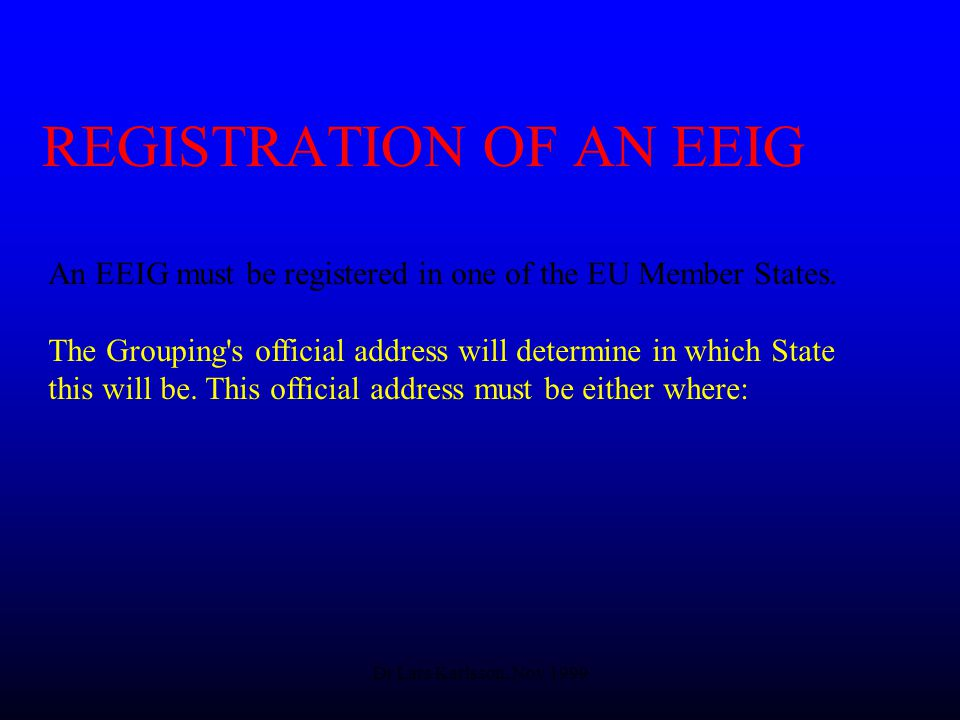 Dr Lars Karlsson, Nov 1999 REGISTRATION OF AN EEIG An EEIG must be registered in one of the EU Member States.