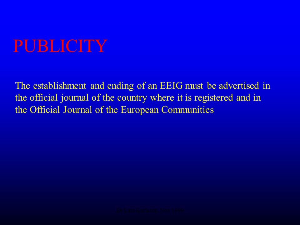 Dr Lars Karlsson, Nov 1999 PUBLICITY The establishment and ending of an EEIG must be advertised in the official journal of the country where it is registered and in the Official Journal of the European Communities